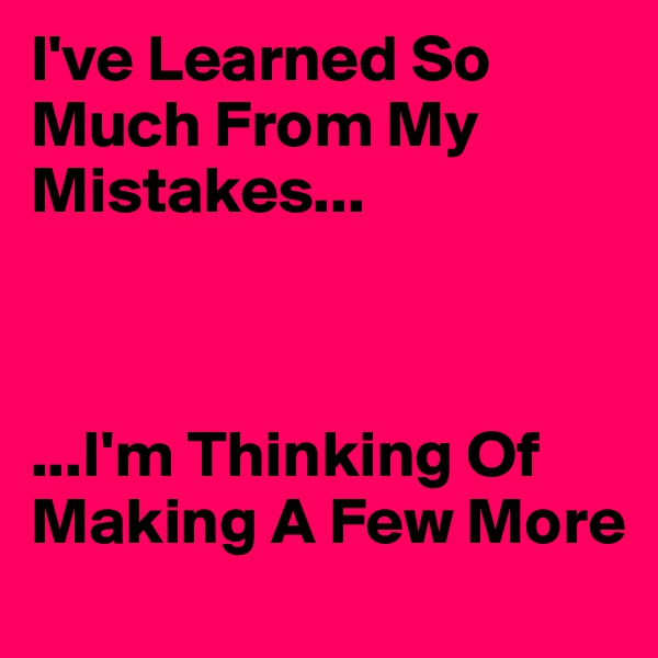 I've Learned So Much From My Mistakes...    ...I'm Thinking Of Making A Few More