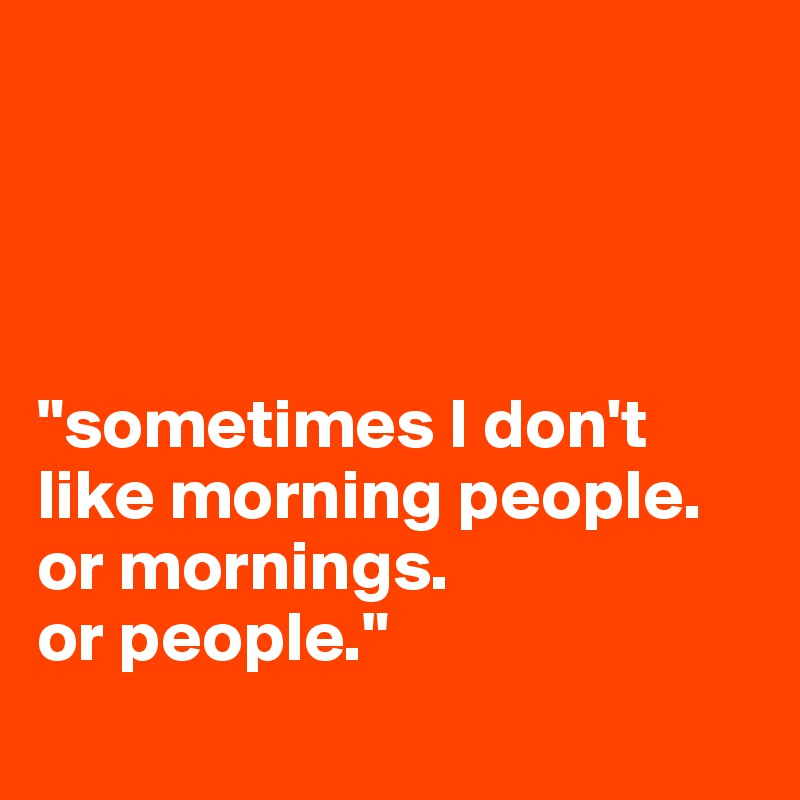"""""""sometimes I don't like morning people.  or mornings.  or people."""""""