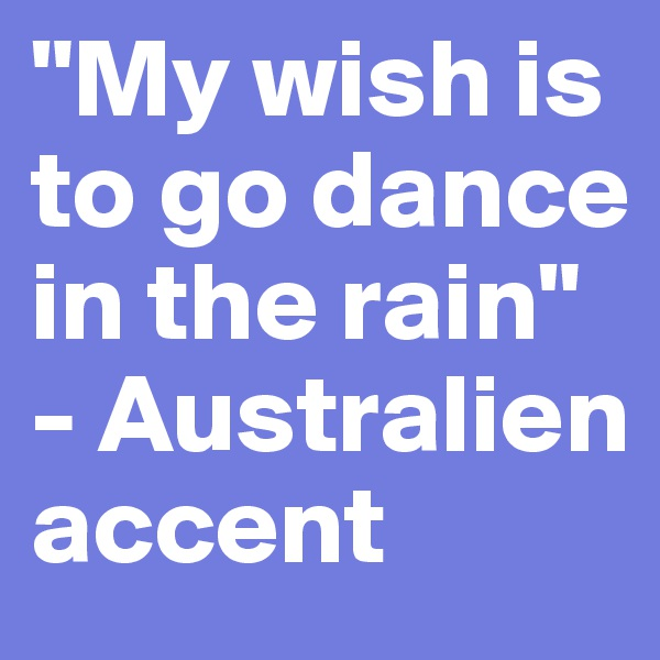 """My wish is to go dance in the rain"" - Australien accent"