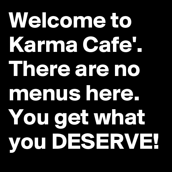 Welcome to Karma Cafe'. There are no menus here. You get what you DESERVE!