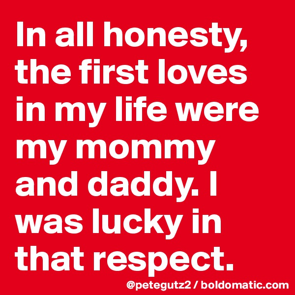 In all honesty, the first loves in my life were my mommy and daddy. I was lucky in that respect.