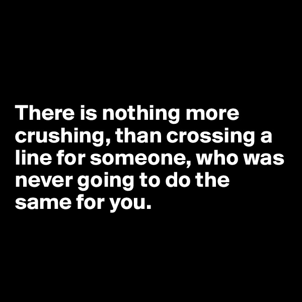 There is nothing more crushing, than crossing a line for someone, who was never going to do the same for you.