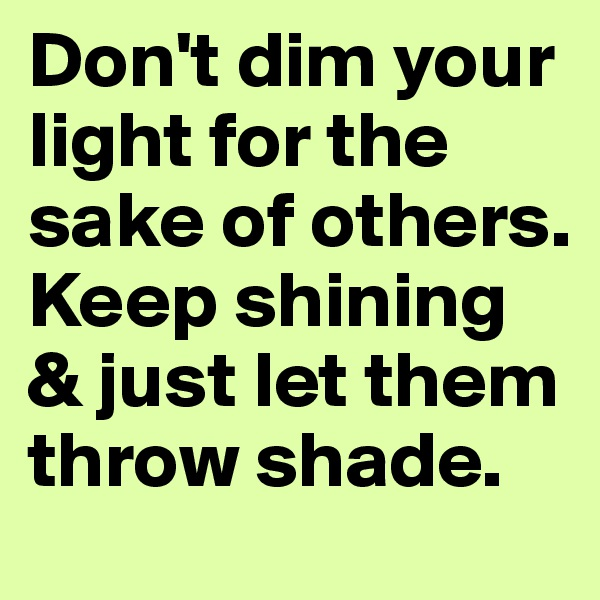 Don't dim your light for the sake of others. Keep shining & just let them throw shade.