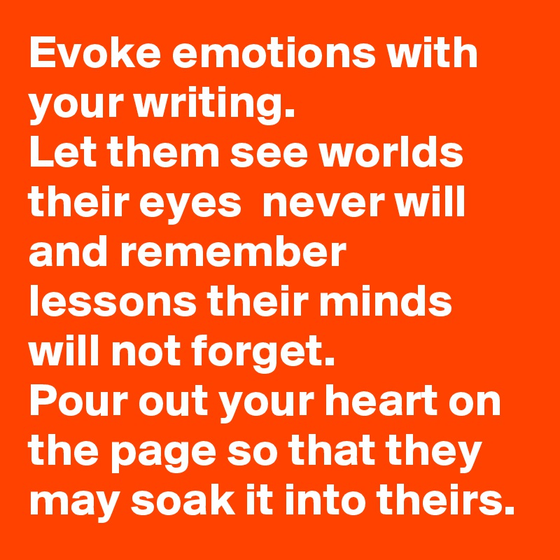 Evoke emotions with your writing. Let them see worlds their eyes  never will and remember lessons their minds will not forget.  Pour out your heart on the page so that they may soak it into theirs.