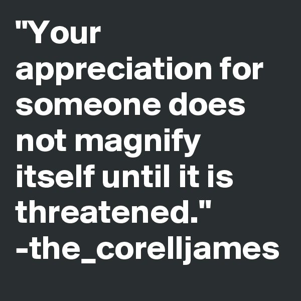 """""""Your appreciation for someone does not magnify itself until it is threatened."""" -the_corelljames"""