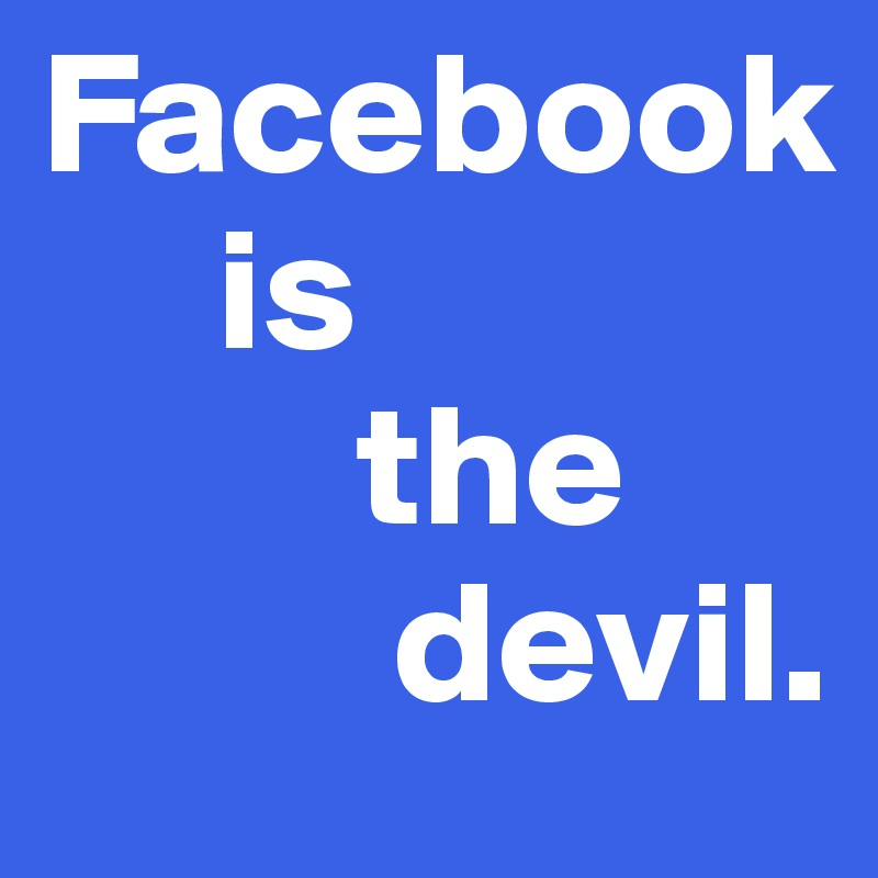 Facebook      is          the           devil.