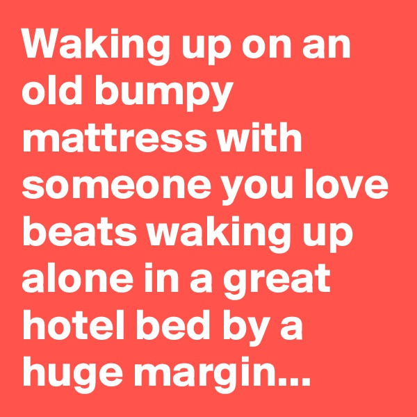 Waking up on an old bumpy mattress with someone you love beats waking up alone in a great hotel bed by a huge margin...