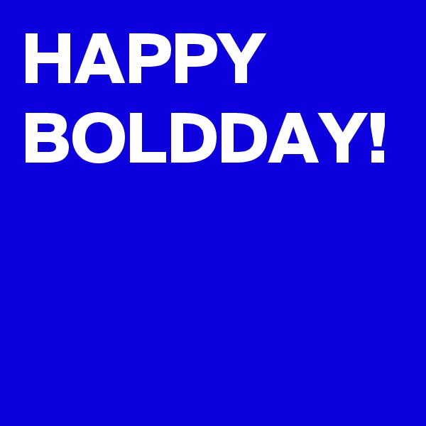 HAPPY BOLDDAY!