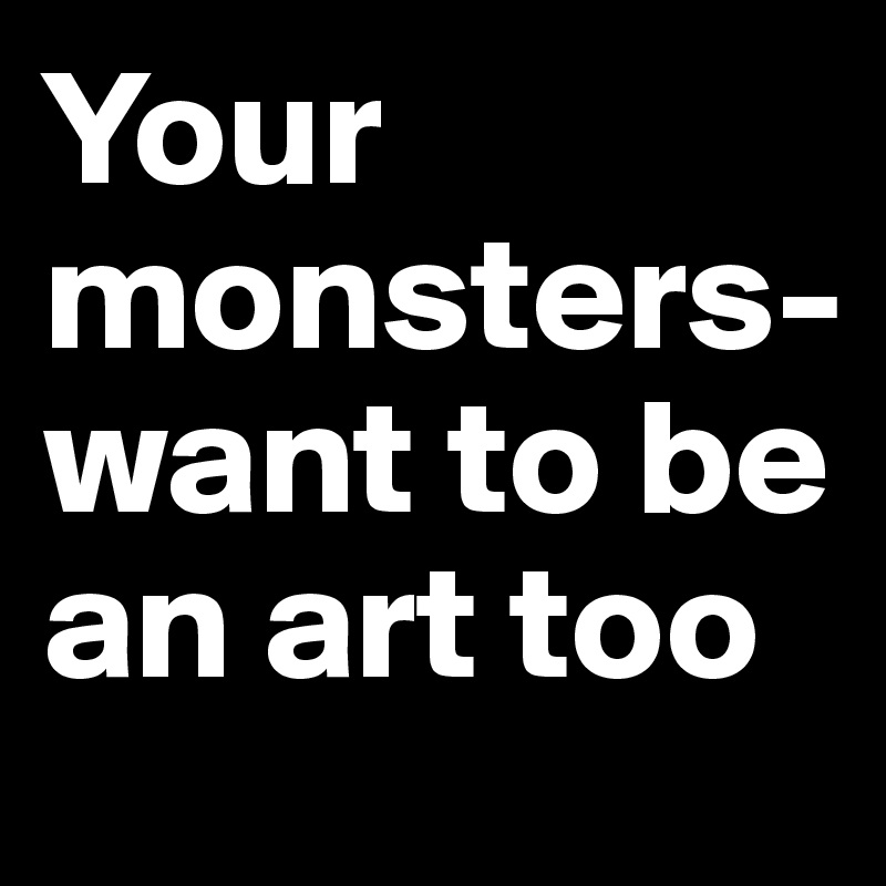 Your monsters-want to be an art too