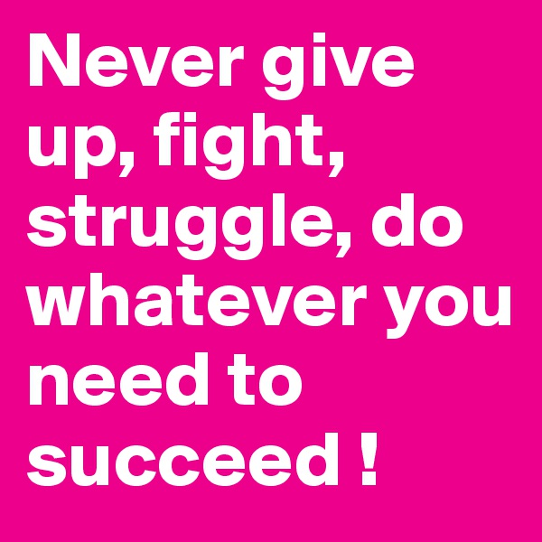Never give up, fight, struggle, do whatever you need to succeed !
