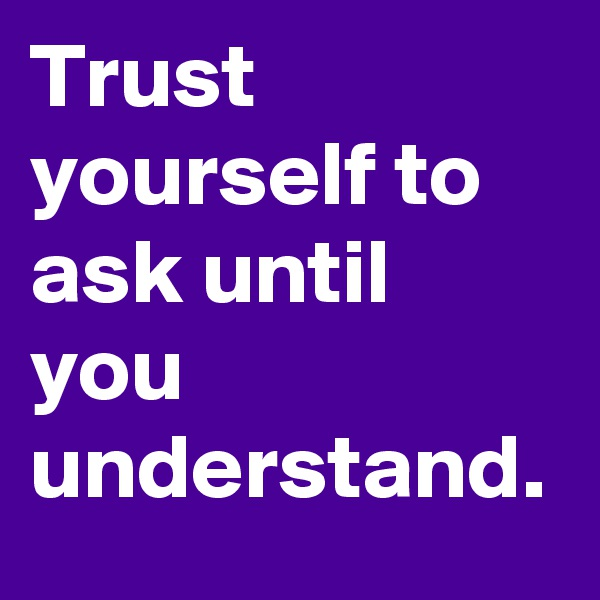 Trust yourself to ask until you understand.