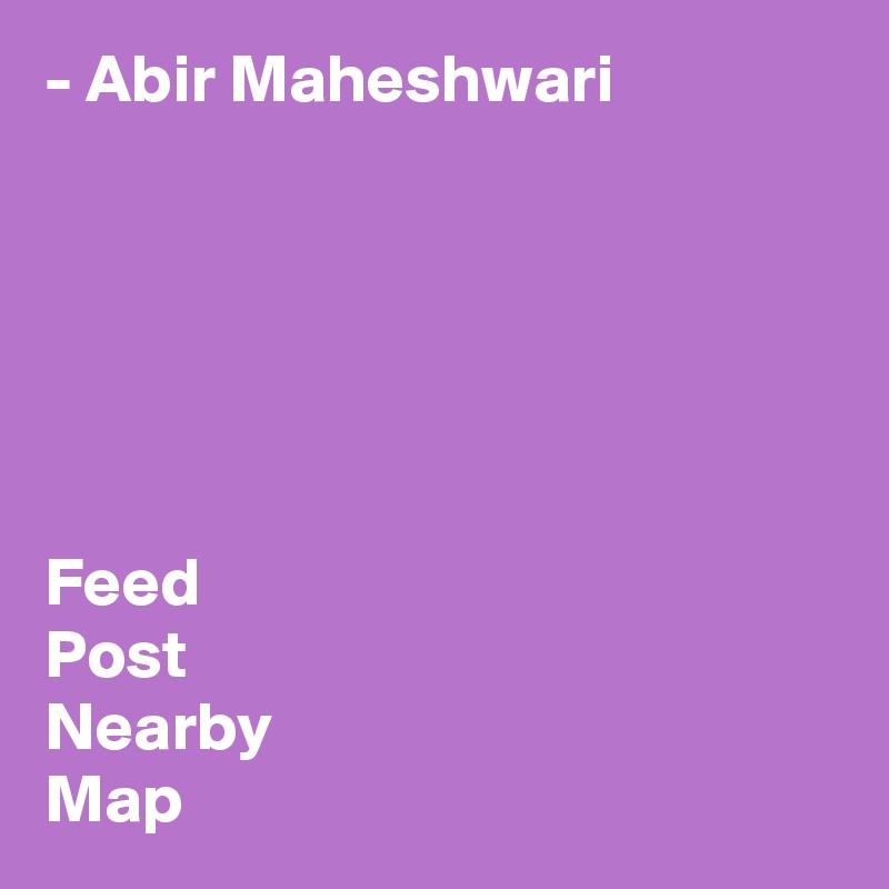 - Abir Maheshwari       Feed Post Nearby Map