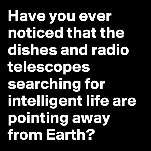 Have you ever noticed that the dishes and radio telescopes searching for intelligent life are pointing away from Earth?