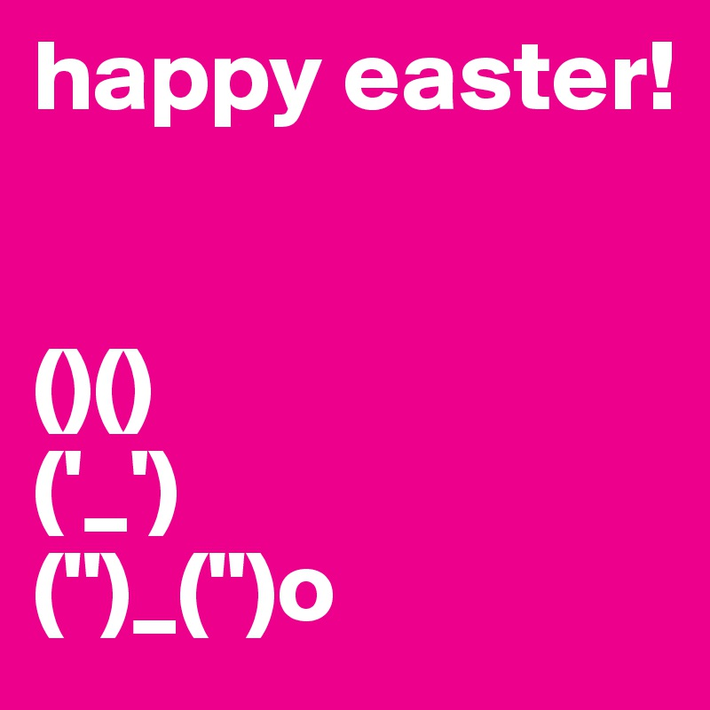 """happy easter!   ()() ('_') ("""")_("""")o"""