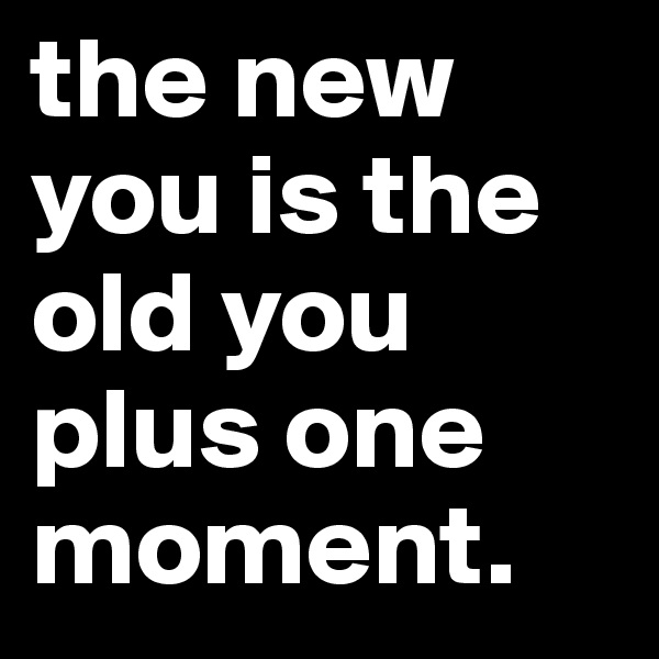 the new you is the old you plus one moment.