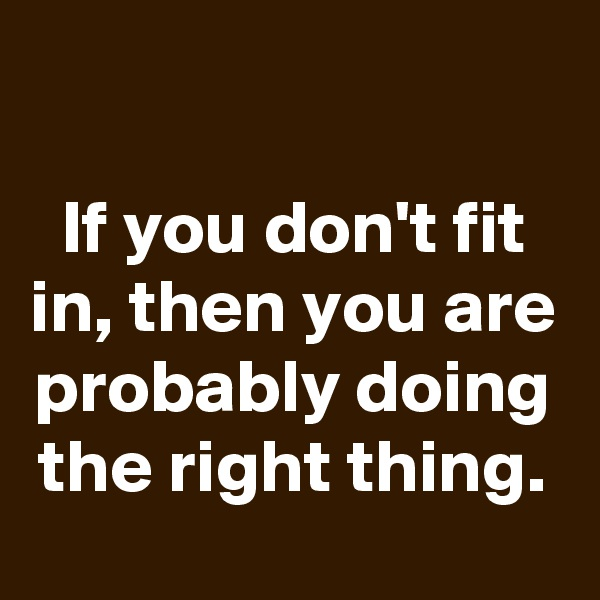 If you don't fit in, then you are probably doing the right thing.
