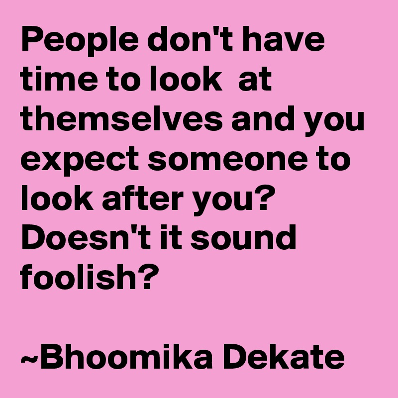 People don't have time to look  at themselves and you expect someone to look after you? Doesn't it sound foolish?  ~Bhoomika Dekate