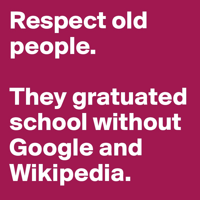 Respect old people.  They gratuated school without Google and Wikipedia.