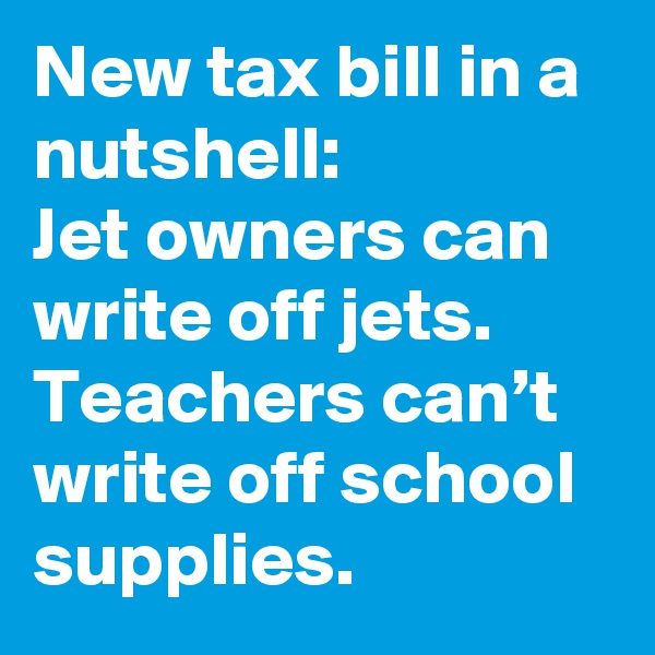 New tax bill in a nutshell:  Jet owners can write off jets.  Teachers can't write off school supplies.