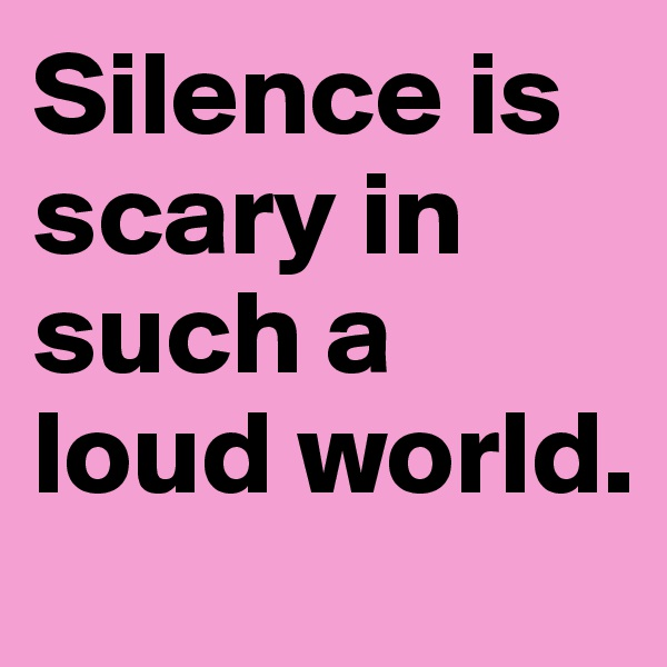 Silence is scary in such a loud world.