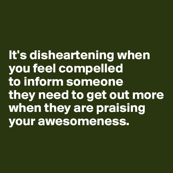 It's disheartening when you feel compelled  to inform someone  they need to get out more  when they are praising  your awesomeness.