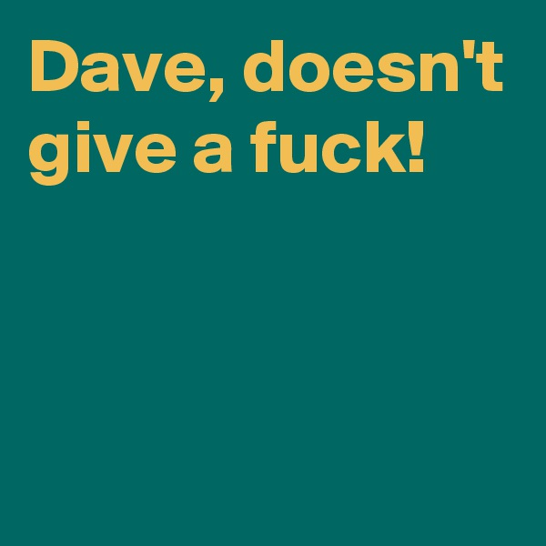 Dave, doesn't give a fuck!