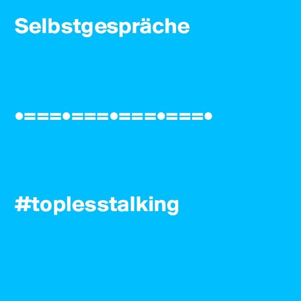 Selbstgespräche    •===•===•===•===•    #toplesstalking