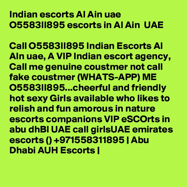 Indian escorts Al Ain uae O5583II895 escorts in Al Ain  UAE  Call O5583II895 Indian Escorts Al AIn uae, A VIP Indian escort agency, Call me genuine coustmer not call fake coustmer (WHATS-APP) ME O5583II895...cheerful and friendly hot sexy Girls available who likes to relish and fun amorous in nature escorts companions VIP eSCOrts in abu dhBI UAE call girlsUAE emirates escorts () +971558311895   Abu Dhabi AUH Escorts  