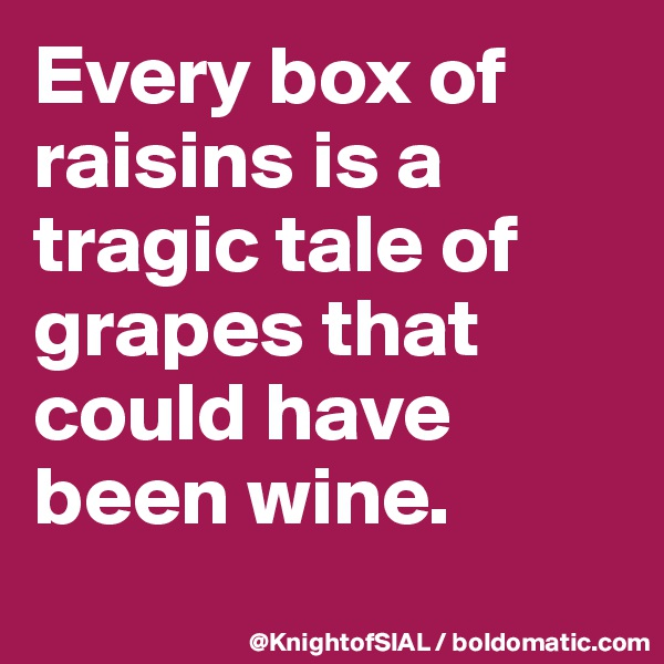 Every box of raisins is a tragic tale of grapes that could have been wine.