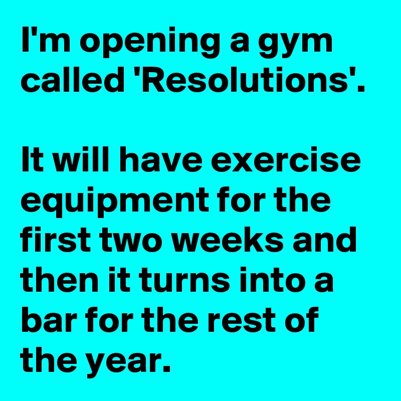 I'm opening a gym called 'Resolutions'.  It will have exercise equipment for the first two weeks and then it turns into a bar for the rest of the year.