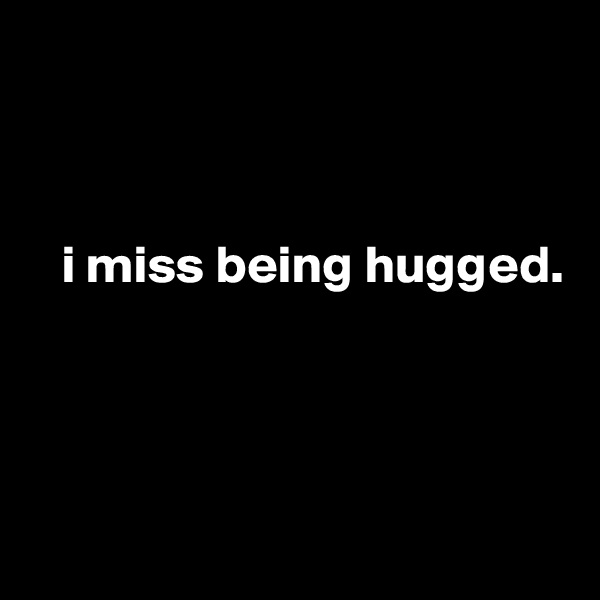 i miss being hugged.