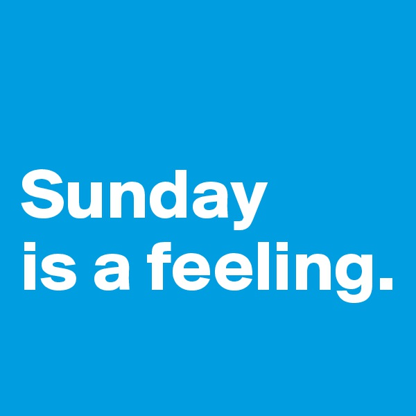 Sunday  is a feeling.