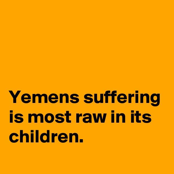 Yemens suffering is most raw in its children.