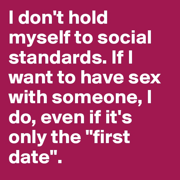 """I don't hold myself to social standards. If I want to have sex with someone, I do, even if it's only the """"first date""""."""