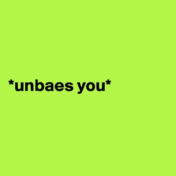 *unbaes you*