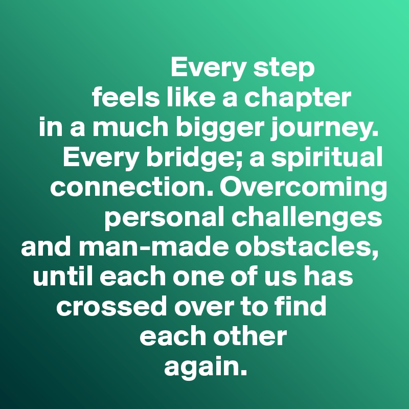 Every step              feels like a chapter     in a much bigger journey.                Every bridge; a spiritual       connection. Overcoming                personal challenges  and man-made obstacles,      until each one of us has        crossed over to find                      each other                          again.