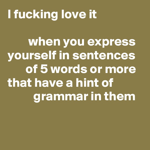 I fucking love it           when you express yourself in sentences         of 5 words or more that have a hint of                     grammar in them