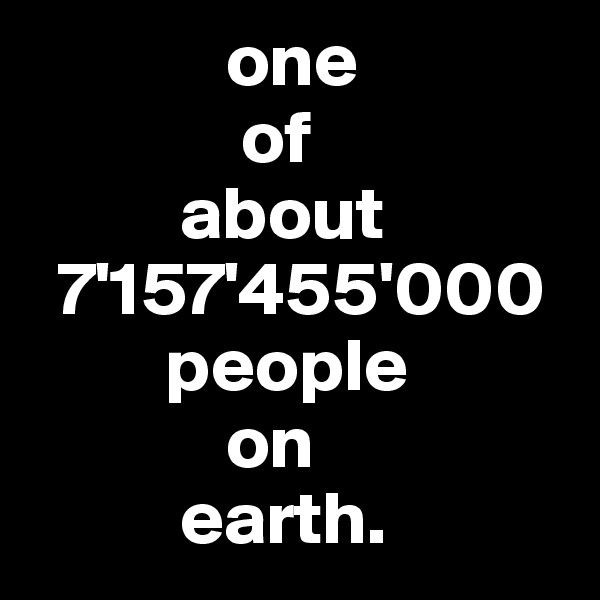 one                of             about   7'157'455'000          people               on            earth.