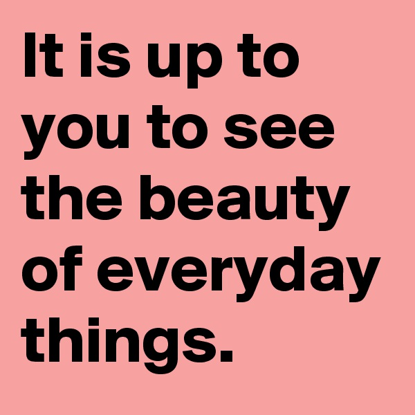 It is up to you to see the beauty of everyday things.