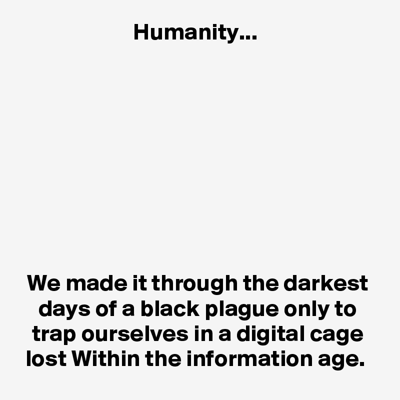 Humanity...           We made it through the darkest days of a black plague only to trap ourselves in a digital cage lost Within the information age.