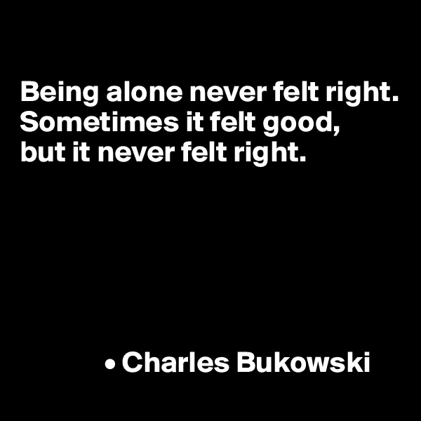 Being alone never felt right. Sometimes it felt good, but it never felt right.                     • Charles Bukowski