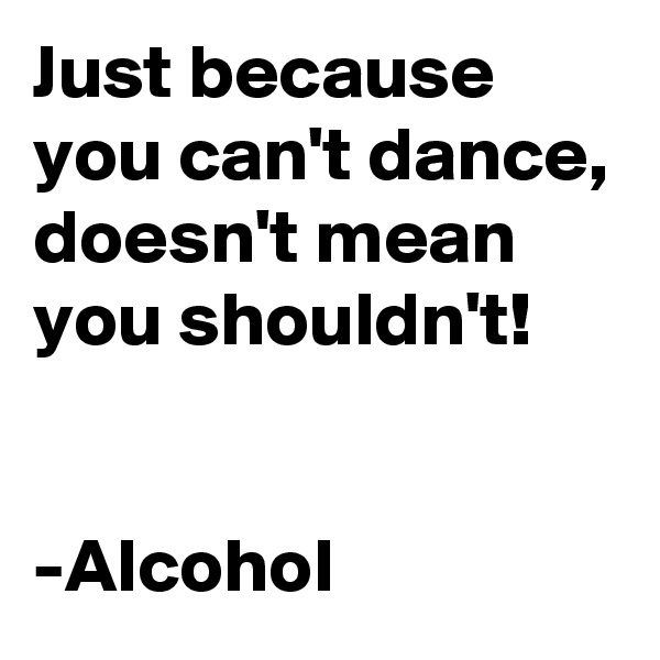 Just because you can't dance, doesn't mean you shouldn't!   -Alcohol