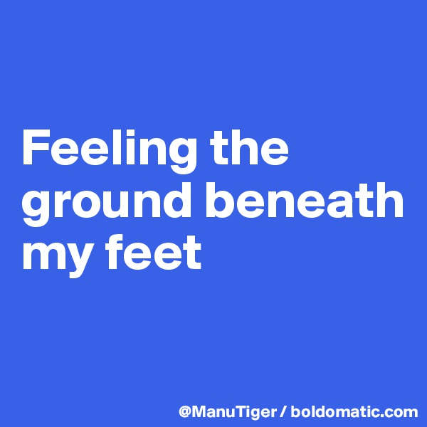 Feeling the ground beneath my feet