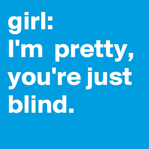 girl: I'm  pretty, you're just blind.