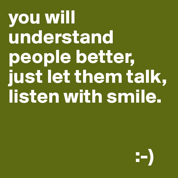 you will understand people better, just let them talk, listen with smile.                                                 :-)