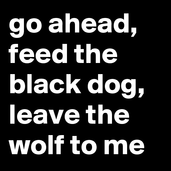 go ahead, feed the black dog, leave the wolf to me