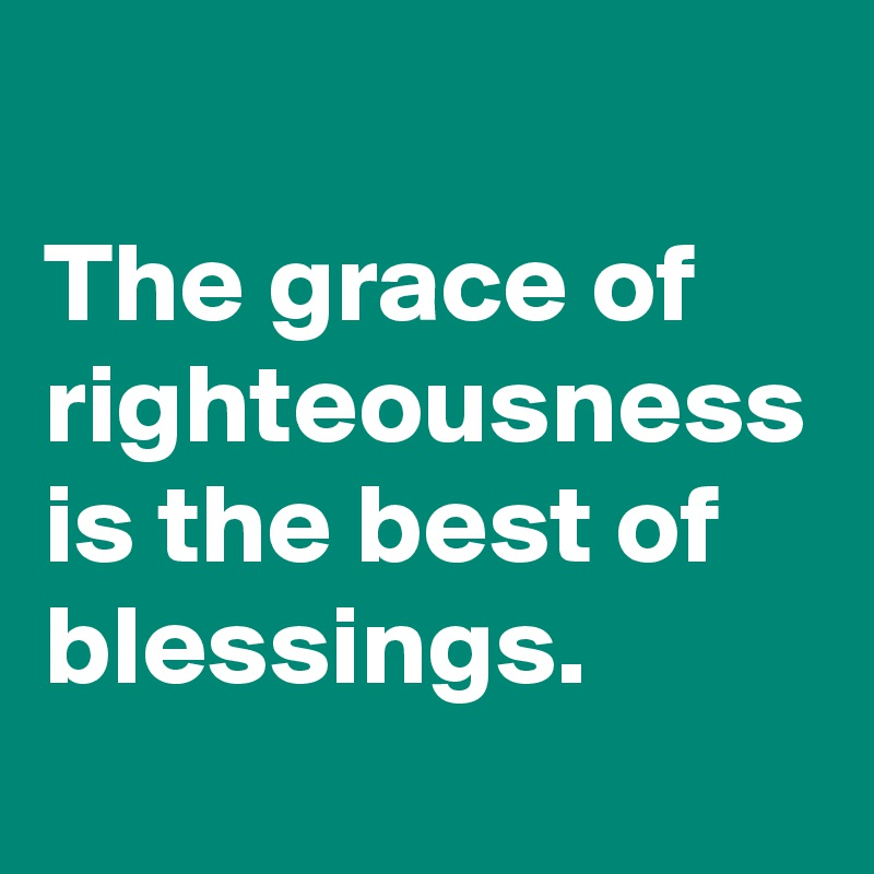 The grace of righteousness is the best of blessings.