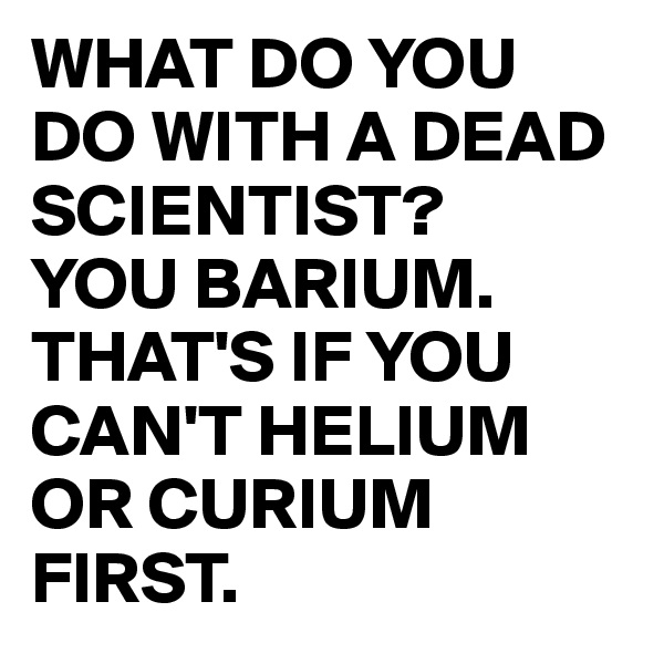WHAT DO YOU DO WITH A DEAD SCIENTIST? YOU BARIUM. THAT'S IF YOU CAN'T HELIUM OR CURIUM FIRST.