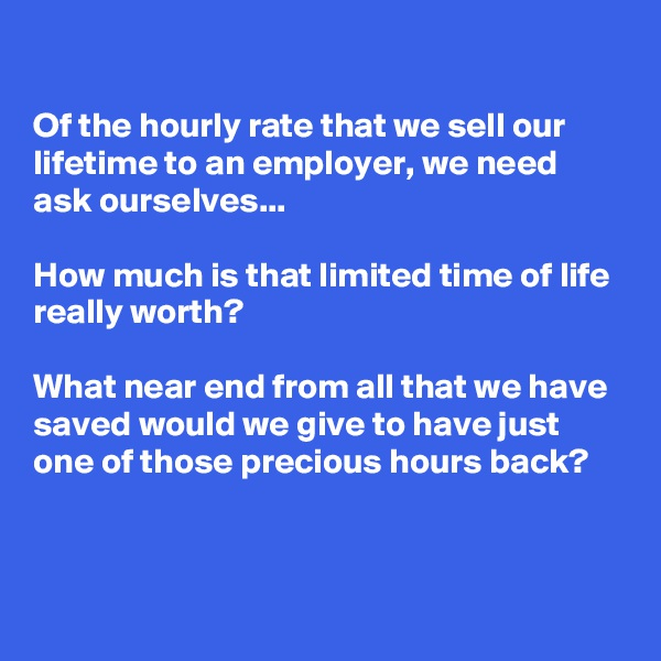 Of the hourly rate that we sell our lifetime to an employer, we need ask ourselves...   How much is that limited time of life really worth?   What near end from all that we have saved would we give to have just one of those precious hours back?