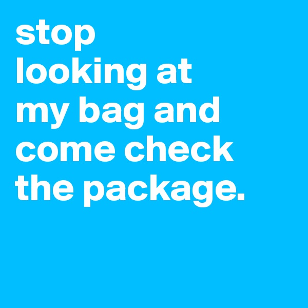 stop looking at  my bag and  come check the package.